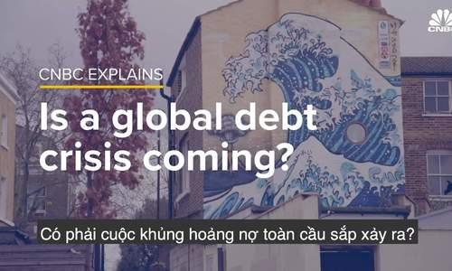 Liệu khủng hoảng nợ toàn cầu đang đến?