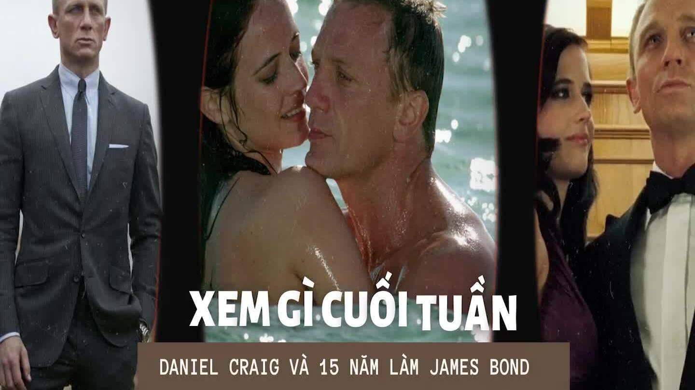 Xem gì cuối tuần: Daniel Craig và 15 năm làm James Bond